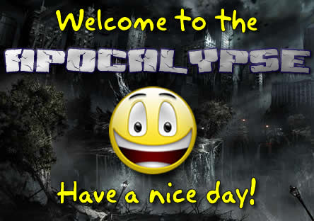 Welome to the Apocalypse! Have a nice day!